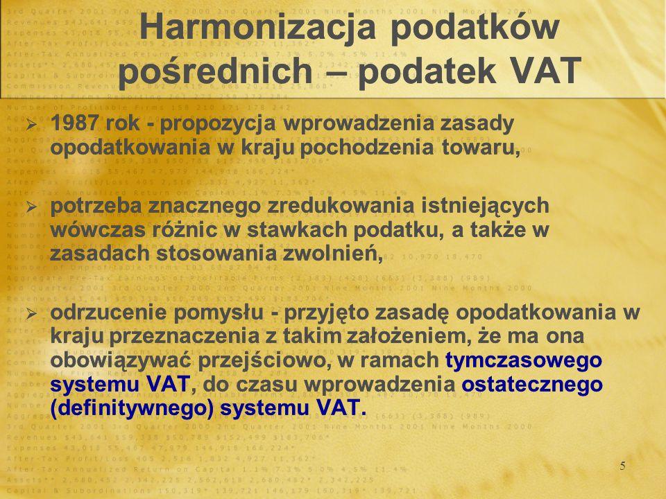 6 Harmonizacja podatków pośrednich – podatek VAT System, polegający na stosowaniu zasady opodatkowania w kraju pochodzenia wymagałby wprowadzenia istotnych zmian, w tym: - zastąpienia obowiązku zapłaty VAT w kraju importera przy odprawie towarów na granicy obowiązkiem zapłaty wewnątrz kraju pochodzenia towaru, - wprowadzenia obowiązku odrębnego ewidencjonowania oraz systemu kontroli sprzedaży krajowej, eksportu do krajów Wspólnoty i eksportu do krajów trzecich, - ustanowienia mechanizmu rozliczeniowego umożliwiającego dystrybucję wpływów z tytułu VAT między kraje członkowskie.