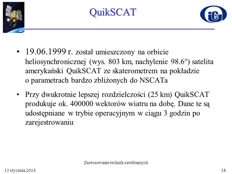 QuikSCAT - pomiary Ścieżka o szerokości 1800 km zapewnia dziennie 90% pokrycia oceanu światowego Prędkość wiatru mierzona jest w zakresie od 3 do 20 m/s, z dokładnością 2 m/s; kierunek wiatru – z dokładnością 2º Rozdzielczość przestrzenna – 25 kilometrów 13 stycznia 201419 Zastosowanie technik satelitarnych