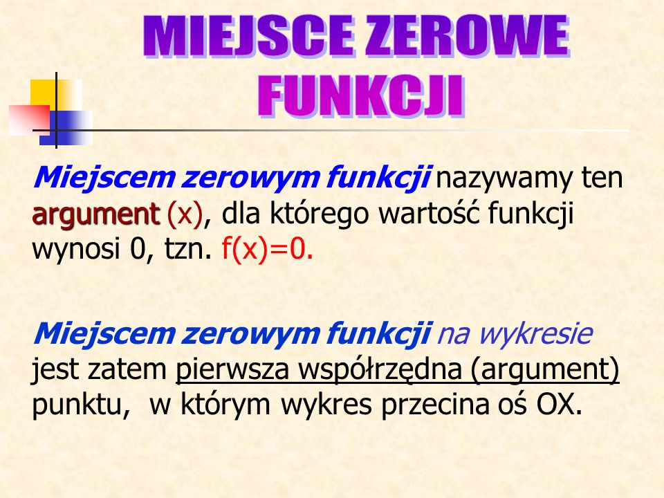 argument Miejscem zerowym funkcji nazywamy ten argument (x), dla którego wartość funkcji wynosi 0, tzn.