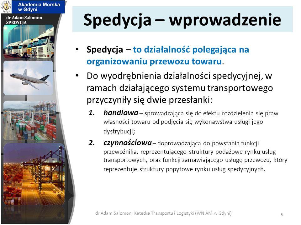 dr Adam Salomon SPEDYCJA Spedytor – wprowadzenie Spedytorem jest osoba prawna lub fizyczna (przedsiębiorca), której celem działania jest organizowanie przewozu ładunków.