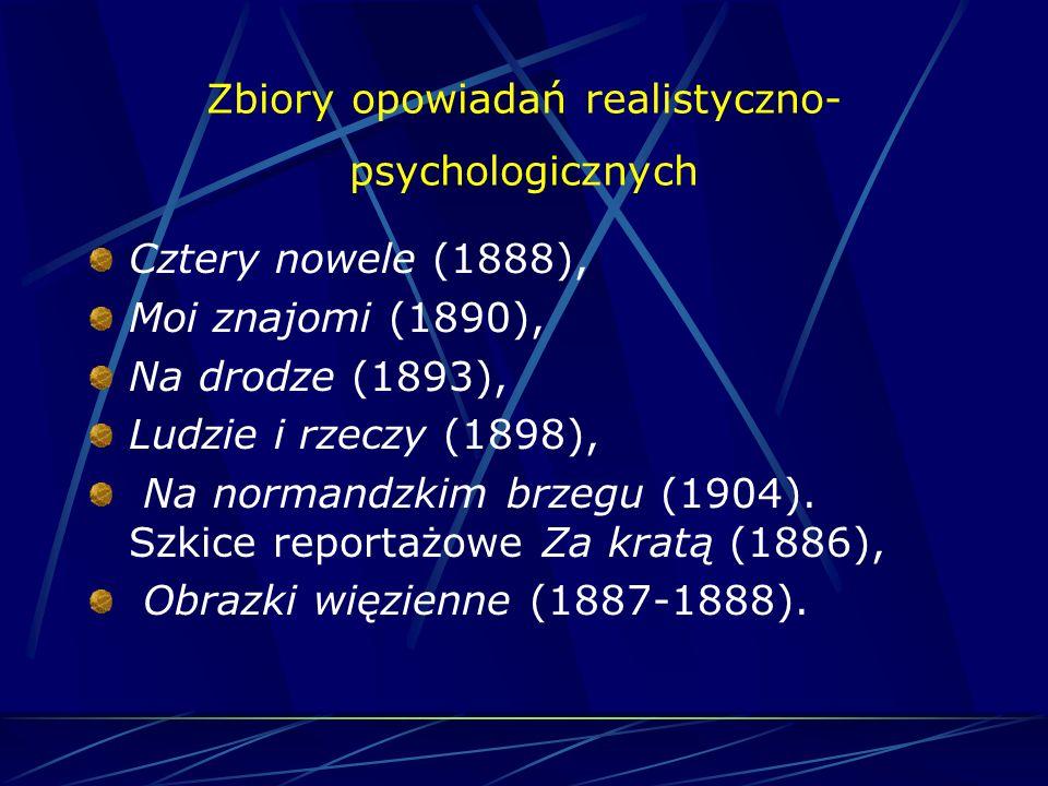 Zbiory opowiadań realistyczno- psychologicznych Cztery nowele (1888), Moi znajomi (1890), Na drodze (1893), Ludzie i rzeczy (1898), Na normandzkim brzegu (1904).