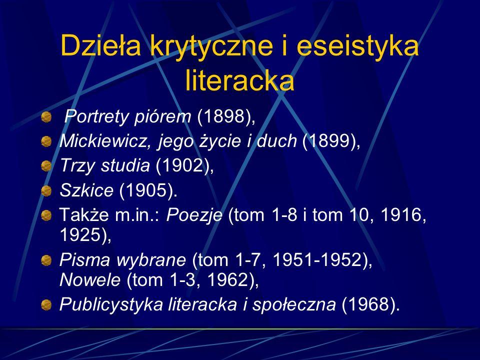 Dzieła krytyczne i eseistyka literacka Portrety piórem (1898), Mickiewicz, jego życie i duch (1899), Trzy studia (1902), Szkice (1905).