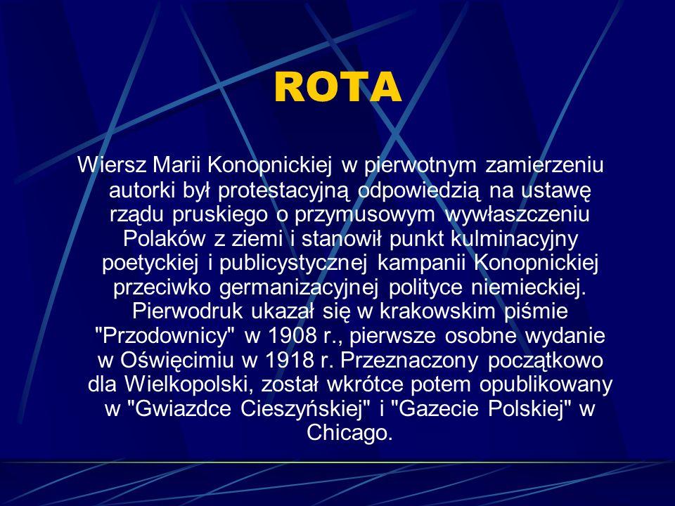 ROTA Wiersz Marii Konopnickiej w pierwotnym zamierzeniu autorki był protestacyjną odpowiedzią na ustawę rządu pruskiego o przymusowym wywłaszczeniu Polaków z ziemi i stanowił punkt kulminacyjny poetyckiej i publicystycznej kampanii Konopnickiej przeciwko germanizacyjnej polityce niemieckiej.