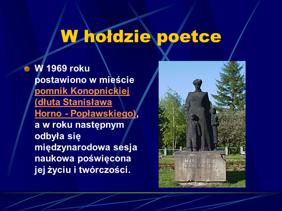W hołdzie poetce W 1969 roku postawiono w mieście pomnik Konopnickiej (dłuta Stanisława Horno - Popławskiego), a w roku następnym odbyła się międzynarodowa sesja naukowa poświęcona jej życiu i twórczości.