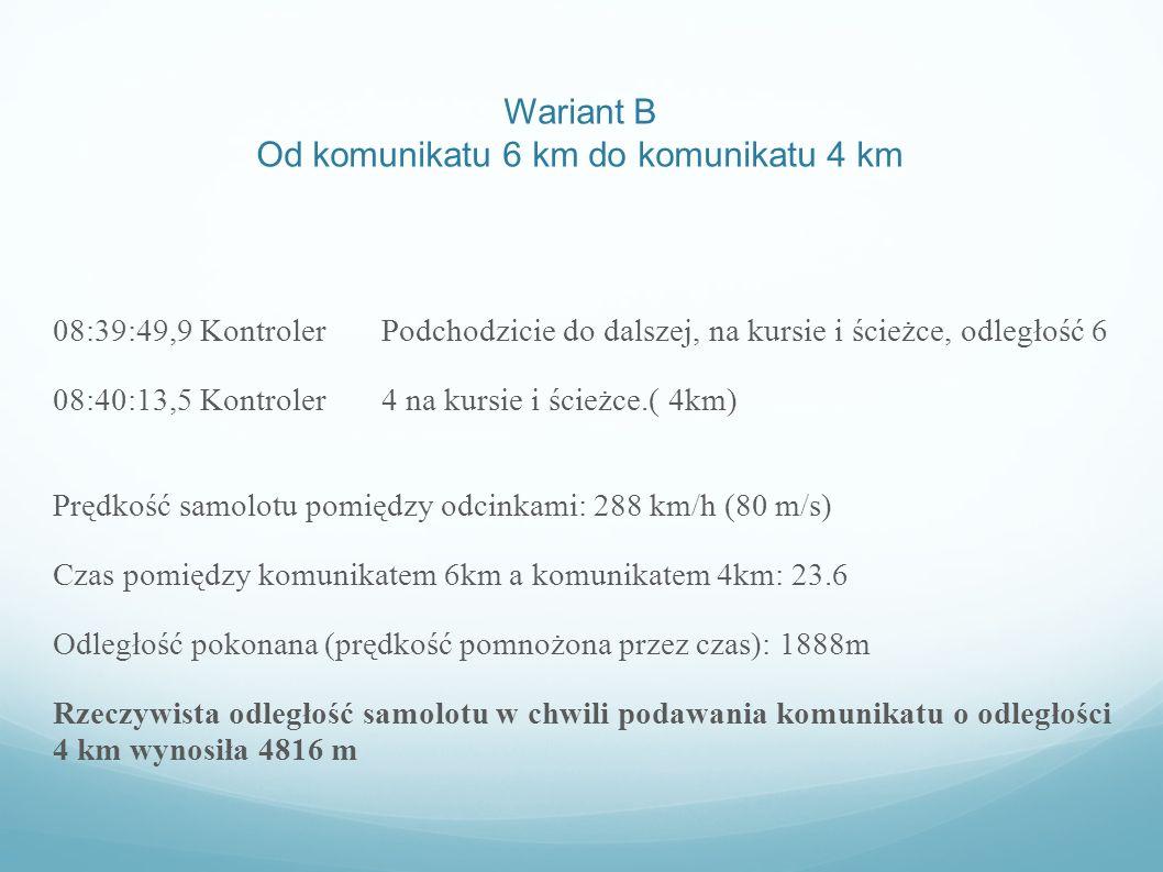 Od komunikatu 4 km do komunikatu 3 km 08:40:13,5 Kontroler 4 na kursie i ścieżce.( 4km) 08:40:26,6 Kontroler 3 na kursie i ścieżce.(3km) Prędkość samolotu pomiędzy odcinkami: 288 km/h (80 m/s) Czas pomiędzy komunikatem 4km a komunikatem 3km: 13.1 s.