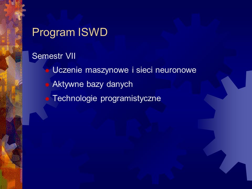Program ISWD Semestr VIII Odkrywanie wiedzy i kompresja danych Wielokryterialne wspomaganie decyzji Modelowanie i metaheurystyki Rozpoznawanie obrazów Projektowanie i wytwarzanie SWD – aplikacje lokalne Przedmiot obieralny