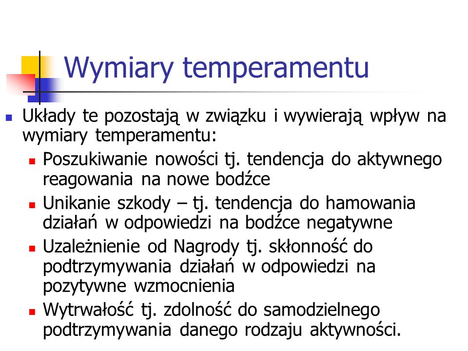 Podłoże biologiczne wymiarów temperamentu Wymiary (3 z nich) temperamentu posiadają biologiczne podłoże: Poszukiwanie nowości łączy się z układem dopaminergicznym (układ nagrody) Unikanie szkody z układem serotoninergicznym Uzależnienie od Nagrody z układem noradrenergicznym