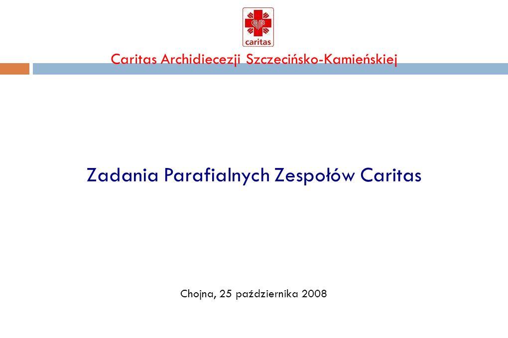 Caritas Archidiecezji Szczecińsko-Kamieńskiej Zadania Parafialnych Zespołów Caritas 1.Prowadzenie działalności charytatywnej i opiekuńczej w imieniu wspólnoty parafialnej.