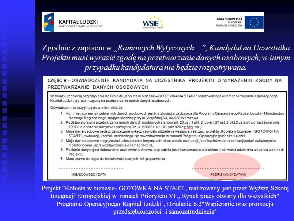Projekt Kobieta w biznesie- GOTÓWKA NA START realizowany jest przez Wyższą Szkołę Integracji Europejskiej w ramach Priorytetu VI Rynek pracy otwarty dla wszystkich Programu Operacyjnego Kapitał Ludzki, Działanie 6.2 Wspieranie oraz promocja przedsiębiorczości i samozatrudnienia Kandydatka poświadcza własnoręcznym podpisem, iż nie posiada zdolności do samodzielnego sfinansowania działalności gospodarczej, którą zamierza otworzyć.