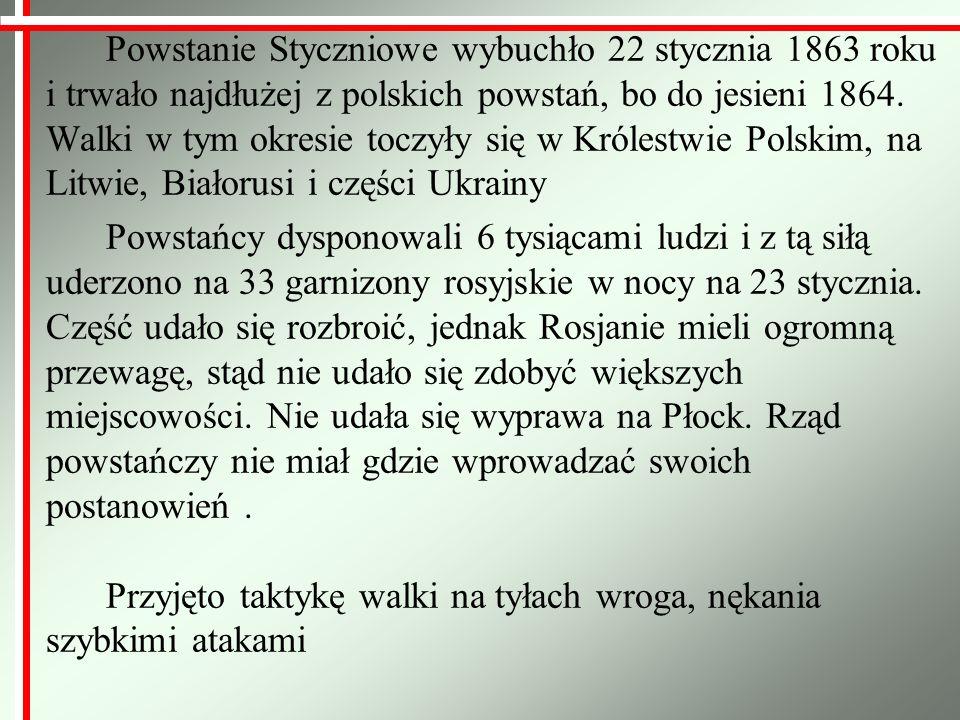 Przyczyny wybuchu Powstania Styczniowego a) pośrednie - śmierć namiestnika Królestwa Polskiego Iwana Paskiewicza - jego następcą został książę Michaił Gorczakow, zwolennik porozumienia z Polakami - Polacy zaczynają wierzyć w odzyskanie autonomii i przywrócenie konstytucji - reformy cara przeprowadzane w Królestwie, ogłoszenie amnestii, złagodzenie cenzury, otworzenie polskich szkół - założenie Towarzystwa Rolniczego pełniącego rolę nielegalnego parlamentu - porażka Rosji w wojnie krymskiej; sukcesy Włochów walczących o zjednoczenie, co spowodowało wzrost nastrojów patriotycznych wśród Polaków - młode pokolenie Polaków wychowane w duchu romantyzmu odrzuca bierność starszego pokolenia - manifestacje polityczne - ożywienie idei mesjanizmu narodu polskiego - zamieszki w Warszawie z powodu rozwiązania Towarzystwa Rolniczego - zaostrzenie represji, aresztowania polskich patriotów - nielegalne organizacje niepodległościowe - biali i czerwoni - powołanie Komitetu Miejskiego, później Komitetu Centralnego Narodowego b) bezpośrednie - Wielopolski organizuje w Krakowie nadzwyczajny pobór do wojska rosyjskiego - brankę, co miało rozbić konspirację czerwonych (I 1863r.) - Zygmunt Padlewski, przywódca czerwonych, przyspiesza wybuch powstania, by nie dopuścić do branki - wezwanie wszystkich Polaków do walki (chłopom obiecano bezpłatną ziemię, a szlachcie odszkodowanie za ziemię)
