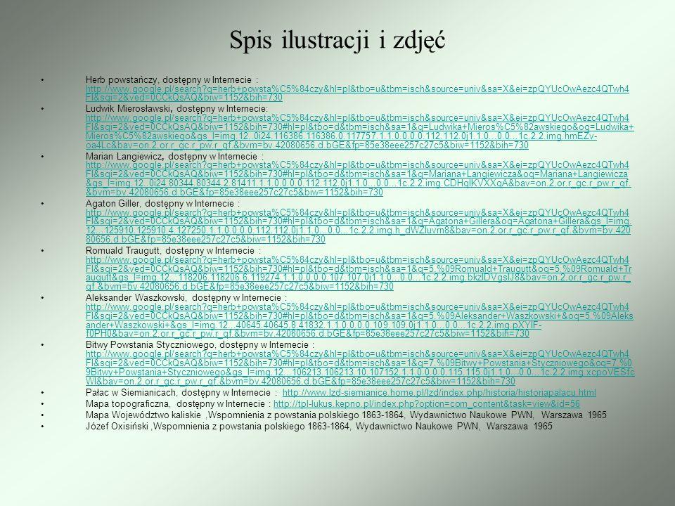 Mapa szczegółowa Królestwa Polskiego, dostępny w Internecie : http://www.google.pl/search?q=mapa+szczeg%C3%B3%C5%82owa+Kr%C3%B3lestwa+Polskiego&hl=pl&tbo=u&tbm=isch&source=univ &sa=X&ei=L5kYUeBty8_hBJmGgPAI&ved=0CEcQsAQ&biw=1152&bih=730 http://www.google.pl/search?q=mapa+szczeg%C3%B3%C5%82owa+Kr%C3%B3lestwa+Polskiego&hl=pl&tbo=u&tbm=isch&source=univ &sa=X&ei=L5kYUeBty8_hBJmGgPAI&ved=0CEcQsAQ&biw=1152&bih=730 Edmund Taczanowski, dostępny w Internecie : http://www.google.pl/search?q=mapa+szczeg%C3%B3%C5%82owa+Kr%C3%B3lestwa+Polskiego&hl=pl&tbo=u&tbm=isch&source=univ &sa=X&ei=L5kYUeBty8_hBJmGgPAI&ved=0CEcQsAQ&biw=1152&bih=730#hl=pl&tbo=d&tbm=isch&sa=1&q=Edmund+Taczanowski&o q=Edmund+Taczanowski&gs_l=img.12..0.62780.62780.0.63977.1.1.0.0.0.0.113.113.0j1.1.0...0.0...1c.2.2.img.g2OB9zCTBFE&bav=on.2,o r.r_gc.r_pw.r_qf.&bvm=bv.42080656,d.Yms&fp=85e38eee257c27c5&biw=1152&bih=730 http://www.google.pl/search?q=mapa+szczeg%C3%B3%C5%82owa+Kr%C3%B3lestwa+Polskiego&hl=pl&tbo=u&tbm=isch&source=univ &sa=X&ei=L5kYUeBty8_hBJmGgPAI&ved=0CEcQsAQ&biw=1152&bih=730#hl=pl&tbo=d&tbm=isch&sa=1&q=Edmund+Taczanowski&o q=Edmund+Taczanowski&gs_l=img.12..0.62780.62780.0.63977.1.1.0.0.0.0.113.113.0j1.1.0...0.0...1c.2.2.img.g2OB9zCTBFE&bav=on.2,o r.r_gc.r_pw.r_qf.&bvm=bv.42080656,d.Yms&fp=85e38eee257c27c5&biw=1152&bih=730 Bitwa pod Lututowem 15 czerwca 1863 r., dostępny w Internecie : http://www.google.pl/search?q=mapa+szczeg%C3%B3%C5%82owa+Kr%C3%B3lestwa+Polskiego&hl=pl&tbo=u&tbm=isch&source=univ &sa=X&ei=L5kYUeBty8_hBJmGgPAI&ved=0CEcQsAQ&biw=1152&bih=730#hl=pl&tbo=d&tbm=isch&sa=1&q=Bitwa+pod+Lututowem+1 5+czerwca+1863+r.&oq=Bitwa+pod+Lututowem+15+czerwca+1863+r.&gs_l=img.12...59263.59263.2.60842.1.1.0.0.0.0.109.109.0j1.1.0...