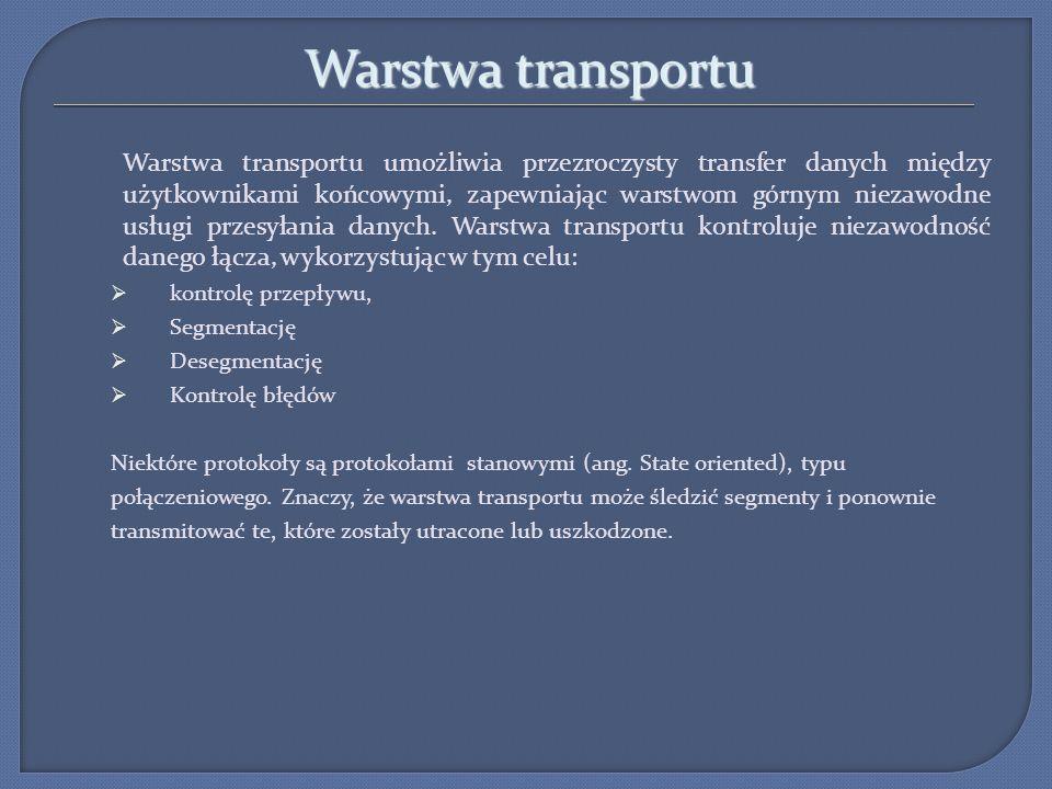 Warstwa transportu Warstwa transportu jest przede wszystkim odpowiedzialna za: śledzenie indywidualnych połączeń między aplikacjami hostów źródłowych a aplikacjami hostów docelowych (utrzymanie wielu strumieni komunikacyjnych pomiędzy aplikacjami) dzielenie danych na segmenty i zarządzanie każdym z nich (dodawane są tez nagłówki sygnalizujące, z którą komunikacją dane są powiązane) Ponowne zestawienie segmentów w strumienie danych aplikacji, (sieci mają różną efektywność więc segmenty przychodzą w różnej kolejności- należy je poskładać w odpowiedniej kolejności) Identyfikowanie różnych aplikacji (każda aplikacja która chce uzyskać łączność z siecią musi mieć identyfikator-NUMER PORTU, Kontrolę przepływu danych między użytkownikami końcowymi (jeżeli przepustowość sieci jest zbyt wąska informuje warstwę aplikacji o zwolnienie transmisji) Umożliwienie naprawy błędów (możliwe ponowne wysyłanie segmentów) Inicjowanie sesji podczas pracy w trybie połączeniowym (zanim dane jeszcze zostaną wysłane)