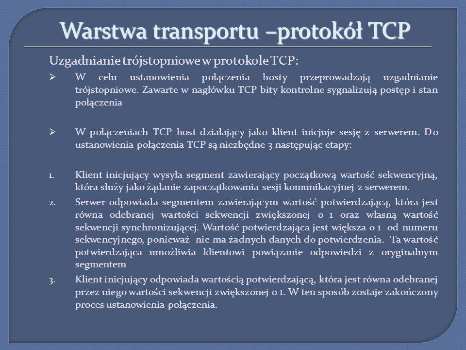 Warstwa transportu –protokół TCP Uzgadnianie trójstopniowe w protokole TCP: Flagi wykorzystywane do zarządzania procesami TCP: URG – pole pilność ACK – pole potwierdzenia PSH – pole funkcji wypychania RST- ponowne ustanowienie połączenia SYN – flaga synchronizacji FIN – flaga sygnalizująca koniec danych od nadawcy