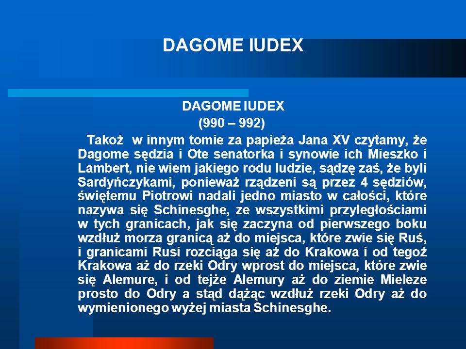 DAGOME IUDEX (990 – 992) Takoż w innym tomie za papieża Jana XV czytamy, że Dagome sędzia i Ote senatorka i synowie ich Mieszko i Lambert, nie wiem jakiego rodu ludzie, sądzę zaś, że byli Sardyńczykami, ponieważ rządzeni są przez 4 sędziów, świętemu Piotrowi nadali jedno miasto w całości, które nazywa się Schinesghe, ze wszystkimi przyległościami w tych granicach, jak się zaczyna od pierwszego boku wzdłuż morza granicą aż do miejsca, które zwie się Ruś, i granicami Rusi rozciąga się aż do Krakowa i od tegoż Krakowa aż do rzeki Odry wprost do miejsca, które zwie się Alemure, i od tejże Alemury aż do ziemie Mieleze prosto do Odry a stąd dążąc wzdłuż rzeki Odry aż do wymienionego wyżej miasta Schinesghe.