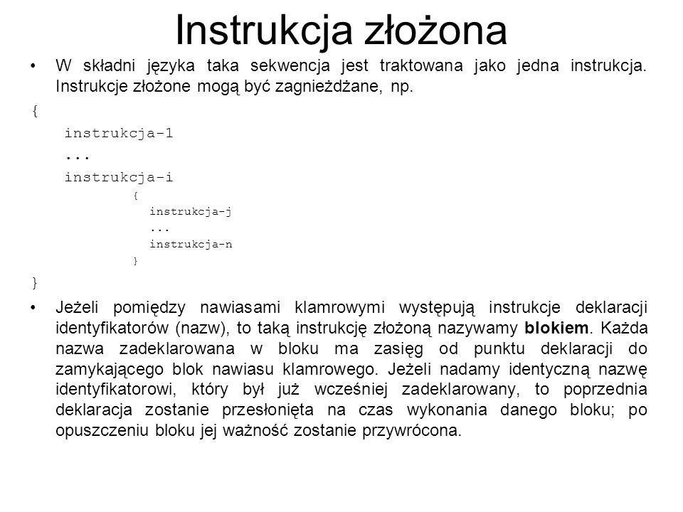 Przykład #include //------------------------------------------------------------------------------------------------------- // Program ilustrujący wykorzystanie bloków i zakres działania zmiennych //-------------------------------------------------------------------------------------------------------- int main() { int k=0; { int i=1; i=i+2; { int j=3; j=i+3; cout<<j<<endl; cout<<i<<endl; } cout<<i; // cout<<j; //źle, dlatego komentarz } cout<<k<<endl; //dobrze // cout<<i; //źle, dlatego komentarz // cout<<j; //źle, dlatego komentarz getch(); return 0; } //---------------------------------------------------------------------------