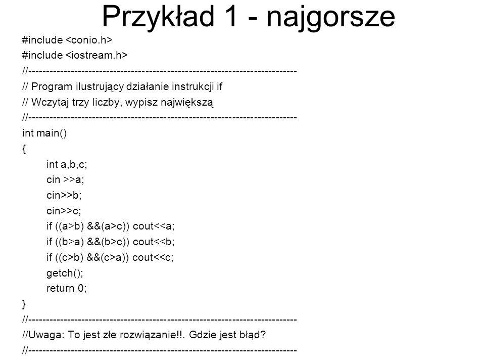 Przykład 2 – lepsze rozwiązanie #include //--------------------------------------------------------------------------- // Program ilustrujący działanie instrukcji if // Wczytaj trzy liczby, wypisz największą //--------------------------------------------------------------------------- int main() { int a,b,c; cin >>a; cin>>b; cin>>c; if ((a>b) && (a>c)) cout<<a; else if ((b>a) && (b>c)) cout<<b; cout<<c; getch(); return 0; } //--------------------------------------------------------------------------- //Uwaga: To rozwiązanie nie ma błędu //---------------------------------------------------------------------------