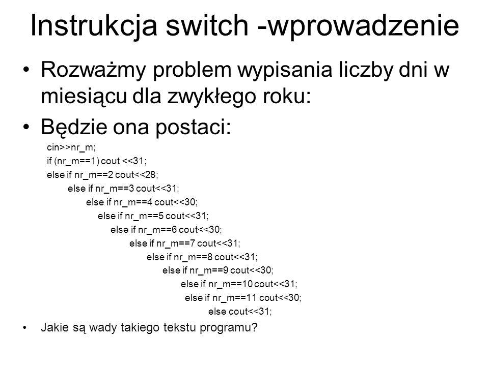 Instrukcja switch Instrukcja switch służy do podejmowania decyzji wielowariantowych, gdy zastosowanie instrukcji if- else prowadziłoby do zbyt głębokich zagnieżdżeń i ewentualnych niejednoznaczności.
