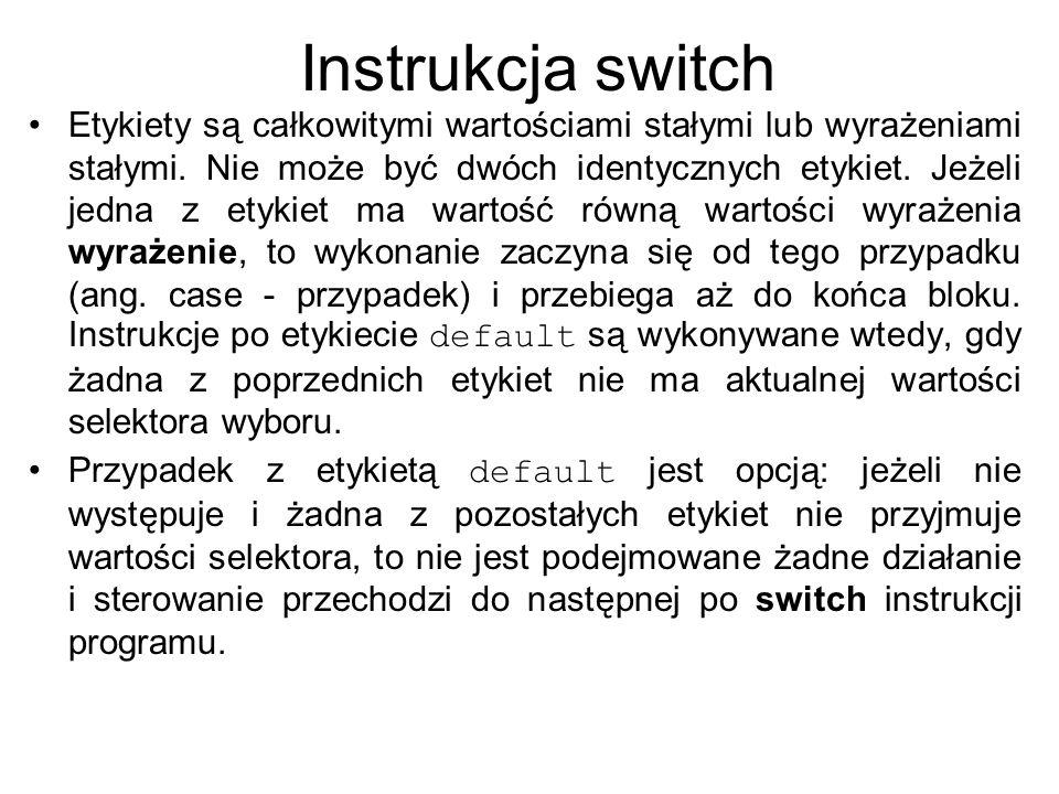 Instrukcja switch - komentarz Z opisu wynika, że instrukcja switch jest co najwyżej dwualternatywna i mówi: wykonuj wszystkie instrukcje od danej etykiety do końca bloku, albo: wykonuj instrukcje po default do końca bloku (bądź żadnej, jeśli default nie występuje).