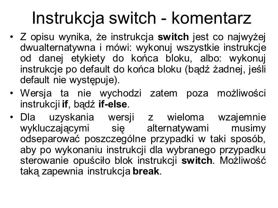 Instrukcja switch Zatem dla selekcji wyłącznie jednego z wielu wariantów składnia instrukcji switch będzie miała postać: switch(wyrażenie) { case etykieta_1 : instrukcje break;...