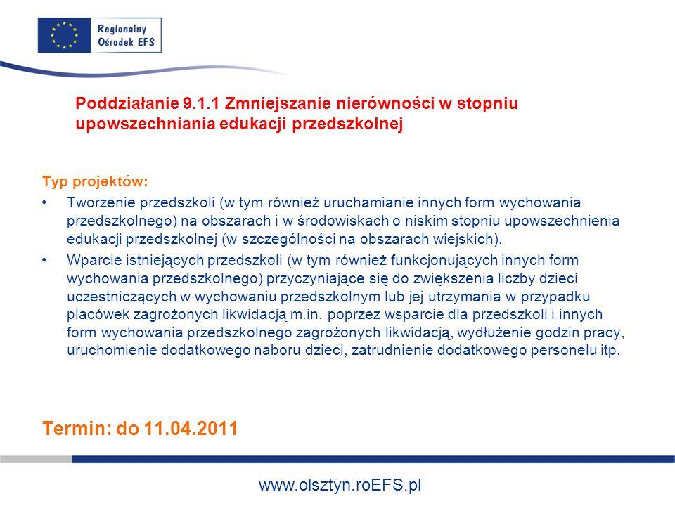 www.olsztyn.roEFS.pl Typ projektów: Programy rozwojowe szkół i placówek oświatowych prowadzących kształcenie ogólne ukierunkowane na zmniejszanie dysproporcji w osiągnięciach uczniów -Zajęcia dydaktyczno-wyrównawcze oraz specjalistyczne -Opieka pedagogiczno-psychologiczna dla uczniów niepełnosprawnych, przeciwdziałanie uzależnieniom, -Programy umożliwiające ukończenie danego etapu kształcenia (będące poza system szkolnictwa) -Dodatkowe zajęcia dla uczniów ukierunkowane na rozwój kompetencji kluczowych (ICT, języki obce, nauki przyrodnicze i matematyczne) Poddziałanie 9.1.2 Wyrównywanie szans edukacyjnych uczniów z grup o utrudnionym dostępie do edukacji oraz zmniejszanie różnic w jakości usług edukacyjnych