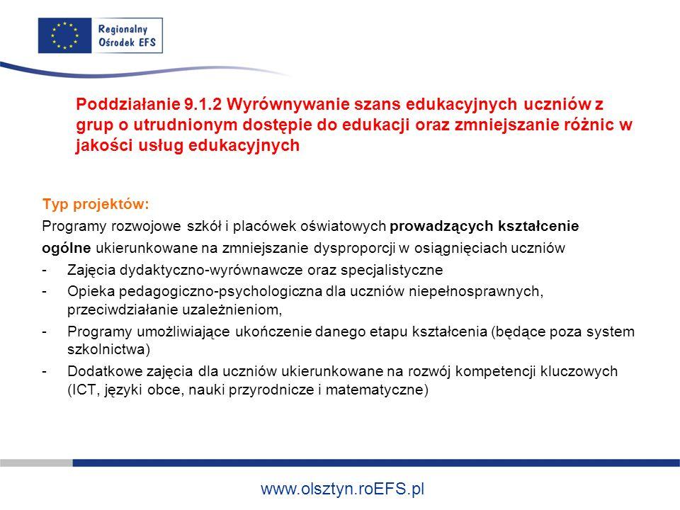 www.olsztyn.roEFS.pl -Rozszerzenie oferty szkół o zagadnienia związane z poradnictwem i doradztwem edukacyjno-zawodowym -Wdrożenie nowych, innowacyjnych form nauczania -Wdrażanie programów i narzędzi efektywnego zarządzania placówką oświatową Termin: do 8.04.2011 Poddziałanie 9.1.2 Wyrównywanie szans edukacyjnych uczniów z grup o utrudnionym dostępie do edukacji oraz zmniejszanie różnic w jakości usług edukacyjnych