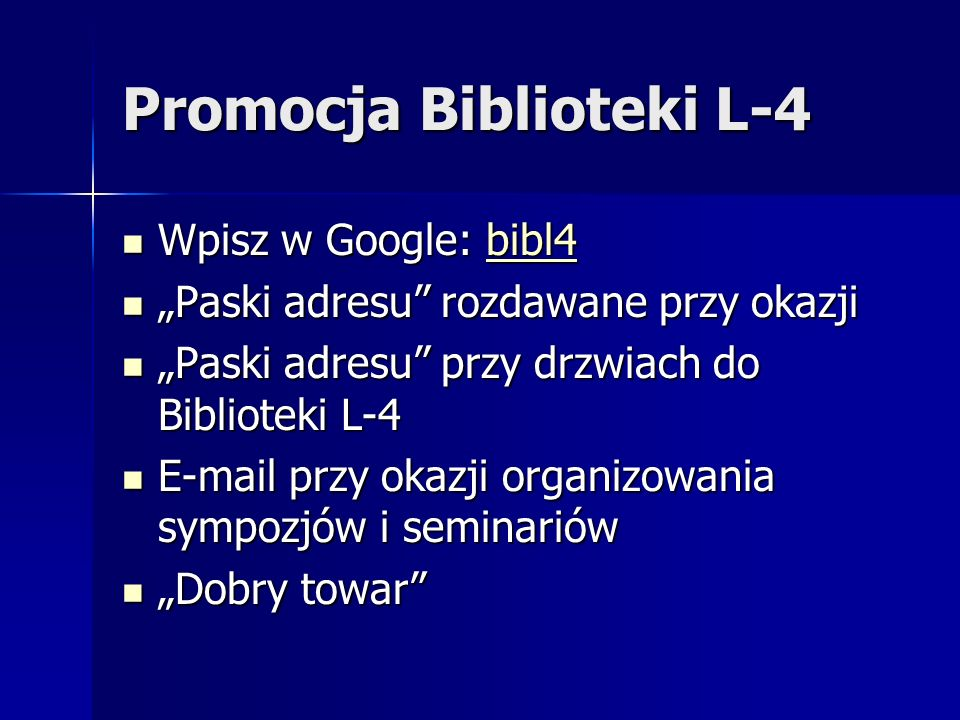 Promocja Biblioteki L-4 Wpisz w Google: bibl4 Wpisz w Google: bibl4bibl4 Paski adresu rozdawane przy okazji Paski adresu rozdawane przy okazji Paski adresu przy drzwiach do Biblioteki L-4 Paski adresu przy drzwiach do Biblioteki L-4 E-mail przy okazji organizowania sympozjów i seminariów E-mail przy okazji organizowania sympozjów i seminariów Dobry towar Dobry towar