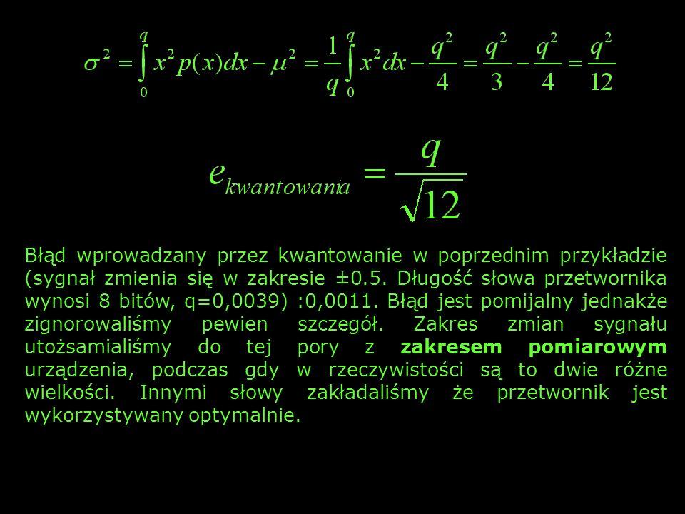 ZAKRES POMIAROWY przetwornik x min x max przetwornik x min x max przypadek 1: sygnał zmienia się w zakresie ±0,5, błąd kwantowania: 0,0011 (0,2 %) przypadek 2: sygnał jest 10 razy słabszy ale błąd kwantowania pozostaje taki sam ponieważ zależy od własności przetwornika (2 %)