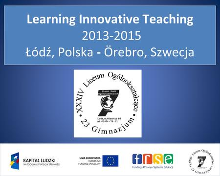 Learning Innovative Teaching 2013-2015 Łódź, Polska - Örebro, Szwecja.