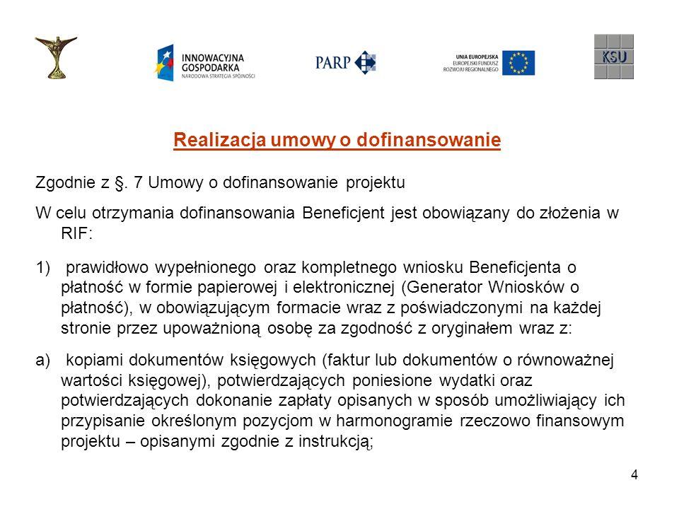 5 Realizacja umowy o dofinansowanie b) kopiami wyciągów bankowych potwierdzającymi dokonanie płatności c) kopiami protokołów odbioru dokumentujących wykonanie robót, kopiami dokumentów potwierdzających przyjęcie środków trwałych do użytkowania oraz kopiami innych dokumentów potwierdzających zgodność realizacji Projektu z warunkami Umowy (OT); d) oryginałem pomocniczego zestawienia finansowego potwierdzającego poniesione wydatki objęte wnioskiem (wersja papierowa i elektroniczna) e) w przypadku wydatków związanych z wynagrodzeniami brutto oraz pozapłacowymi kosztami pracy: - oświadczeniem o wypłaconych wynagrodzeniach dla pracowników lub o obowiązkowych pozapłacowych kosztach pracy w przypadku przedsiębiorców będących os.
