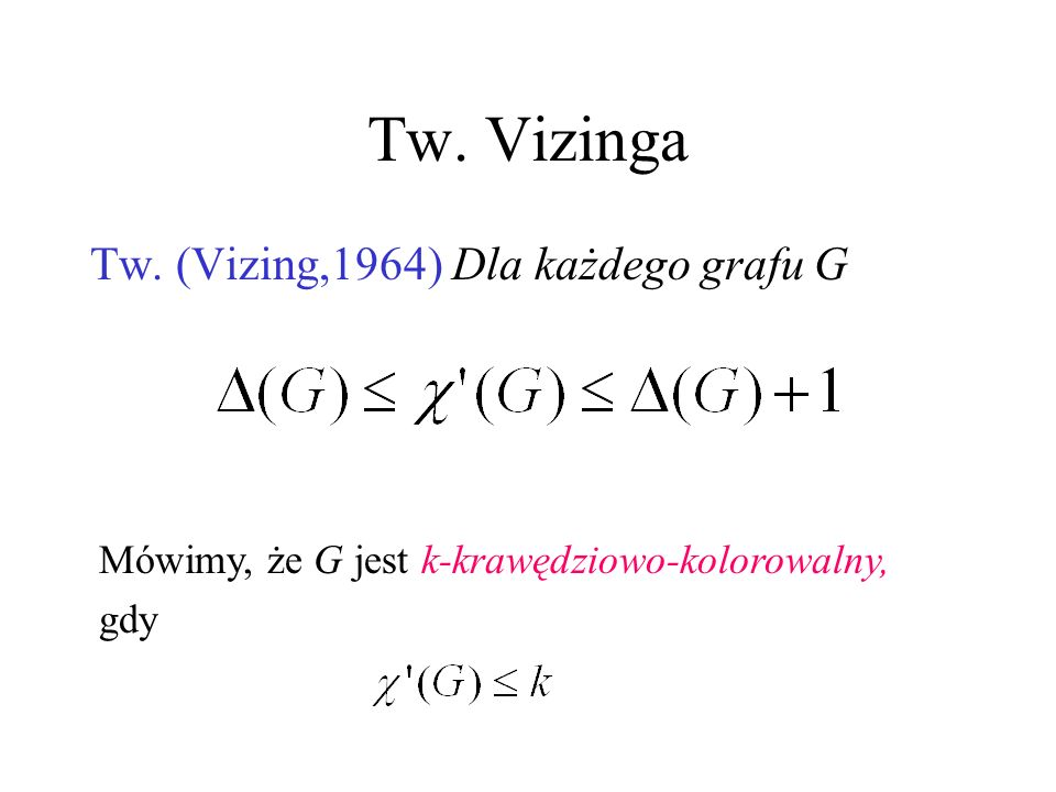 Tw. Vizinga Tw. (Vizing,1964) Dla każdego grafu G Mówimy, że G jest k-krawędziowo-kolorowalny, gdy