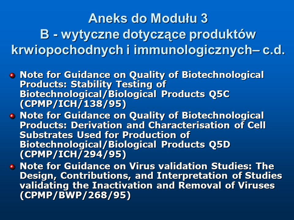 Dodatkowe wytyczne dotyczące produktów krwiopochodnych i immunologicznych po aktualizacji (01.05.2004 r.) Cell culture inactivated influenza vaccines – Annex to Note for Guidance on harmonization of requirements for influenza vaccines (CPMP/BWP/2490/00) Points to consider on the development of live attenuated influenza vaccines (CPMP/BWP/2289/01) Note for Guidance on Production and quality control of animal immunoglobulins and immunosera for human use (CPMP/BWP/3354/99)