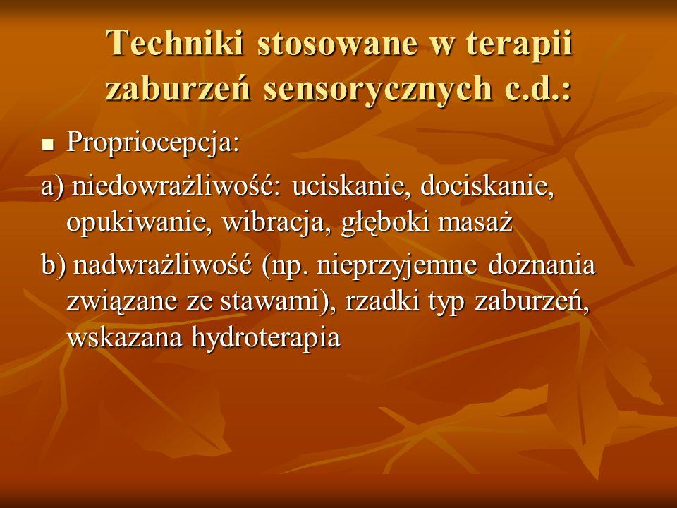 Techniki stosowane w terapii zaburzeń sensorycznych c.d.: Wzrok: Wzrok: a) nadwrażliwość- wyeliminować jaskrawe światło, błyszczące przedmioty b) niedowrażliwość- zwracać uwagę na osoby, przedmioty (a nie tylko światło)