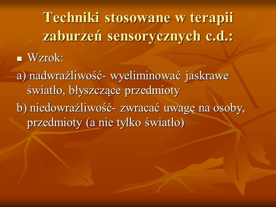Techniki stosowane w terapii zaburzeń sensorycznych c.d.: Słuch: Słuch: a) niedowrażliwość- konstruktywne przeformowanie zainteresowań dźwiękami, lokalizacja źródeł dźwięku, różnicowanie, naśladowanie b) nadwrażliwość- należy mówić szeptem, powoli oswajać z dźwiękami