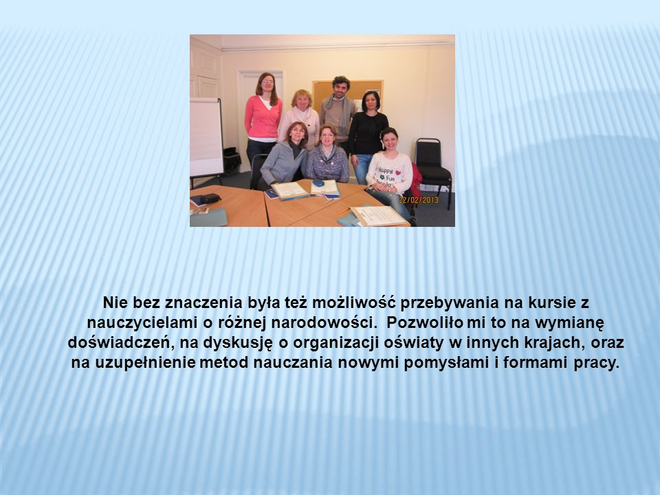 Udział w tym szkoleniu wzbogacił mój warsztat pracy, dostarczył mi wrażeń kulturalnych i pomógł mi rozwinąć kompetencje językowe.