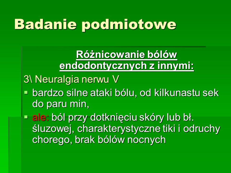 Badanie podmiotowe Różnicowanie bólów endodontycznych z innymi: 4\ Zapalenie nerwu V 5\ Migreny 6\ Choroby przyzębia 7\ Bóle wieńcowe 8\ Bóle o podłożu psychogennym