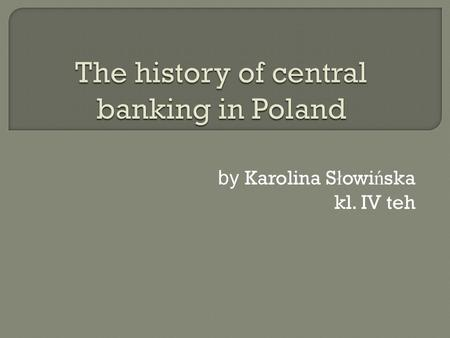 by Karolina S ł owi ń ska kl. IV teh  study of the banking company and its environment. It deals with, among others, issues related to the functioning.
