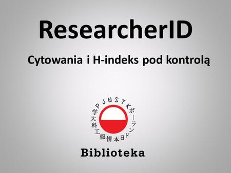 ResearcherID Cytowania i H-indeks pod kontrolą. ReasercherID ResearcherID jest narzędziem umożliwiającym: identyfikację autora poprzez nadany mu unikatowy.