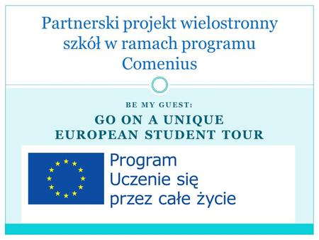 BE MY GUEST: GO ON A UNIQUE EUROPEAN STUDENT TOUR Partnerski projekt wielostronny szkół w ramach programu Comenius.