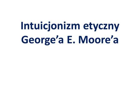 Intuicjonizm etyczny George'a E. Moore'a. George Edward Moore (1873-1958)