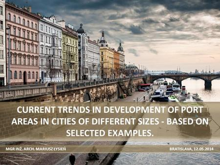 CURRENT TRENDS IN DEVELOPMENT OF PORT AREAS IN CITIES OF DIFFERENT SIZES - BASED ON SELECTED EXAMPLES. MGR INŻ. ARCH. MARIUSZ ŁYSIEŃ BRATISLAVA, 12.05.2014.