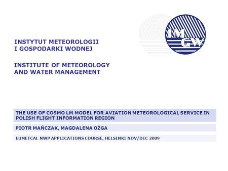 INSTYTUT METEOROLOGII I GOSPODARKI WODNEJ INSTITUTE OF METEOROLOGY AND WATER MANAGEMENT THE USE OF COSMO LM MODEL FOR AVIATION METEOROLOGICAL SERVICE IN.