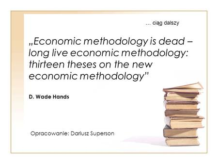 """Economic methodology is dead – long live economic methodology: thirteen theses on the new economic methodology"" D. Wade Hands Opracowanie: Dariusz Superson."