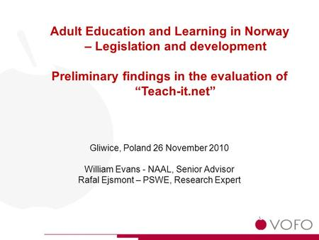Gliwice, Poland 26 November 2010 William Evans - NAAL, Senior Advisor Rafal Ejsmont – PSWE, Research Expert Adult Education and Learning in Norway – Legislation.