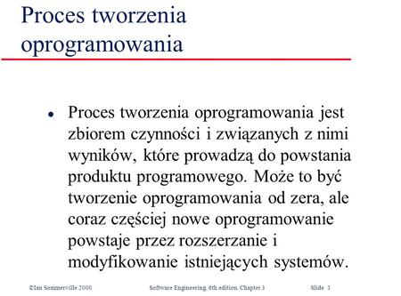 ©Ian Sommerville 2000 Software Engineering, 6th edition. Chapter 3 Slide 1 Proces tworzenia oprogramowania l Proces tworzenia oprogramowania jest zbiorem.