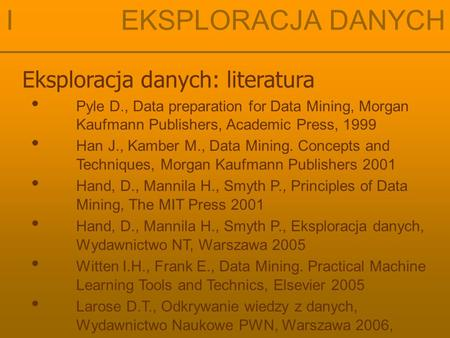 I EKSPLORACJA DANYCH Eksploracja danych: literatura Pyle D., Data preparation for Data Mining, Morgan Kaufmann Publishers, Academic Press, 1999 Larose.