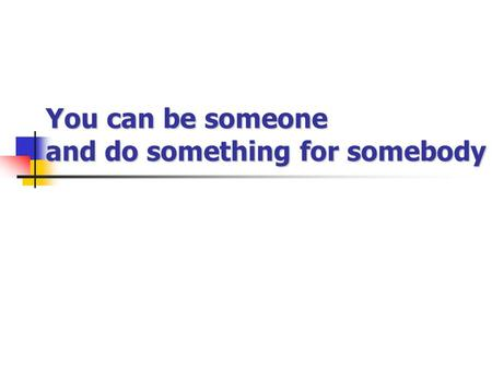 You can be someone and do something for somebody.