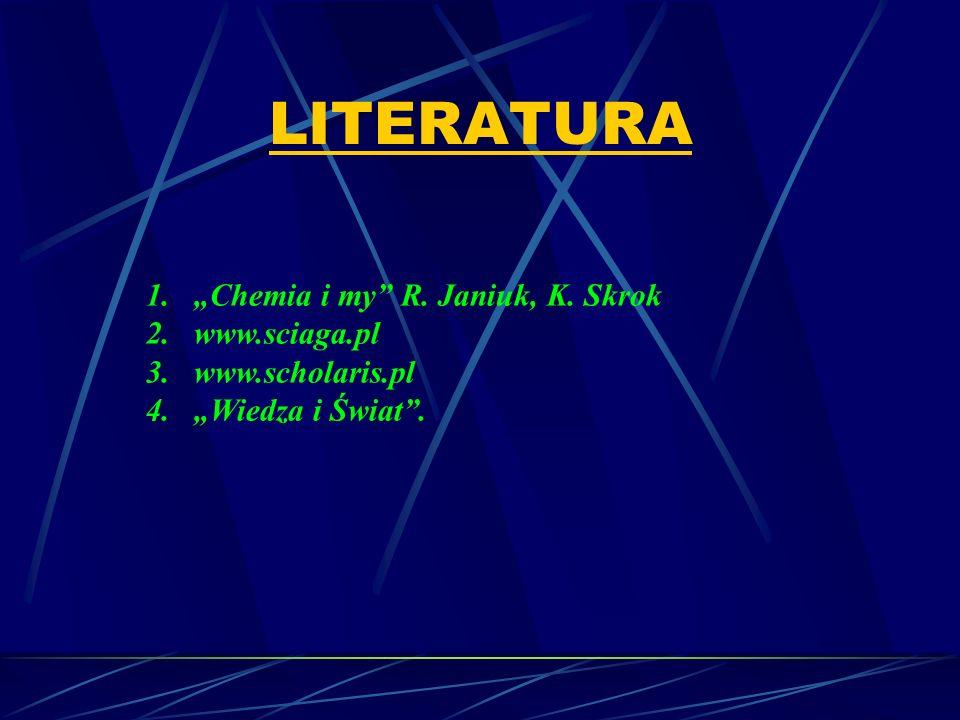 LITERATURA 1.Chemia i my R. Janiuk, K. Skrok 2.www.sciaga.pl 3.www.scholaris.pl 4.Wiedza i Świat.