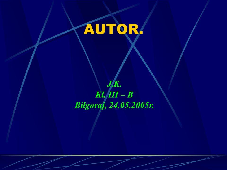 AUTOR. J.K. Kl. III – B Biłgoraj, 24.05.2005r.