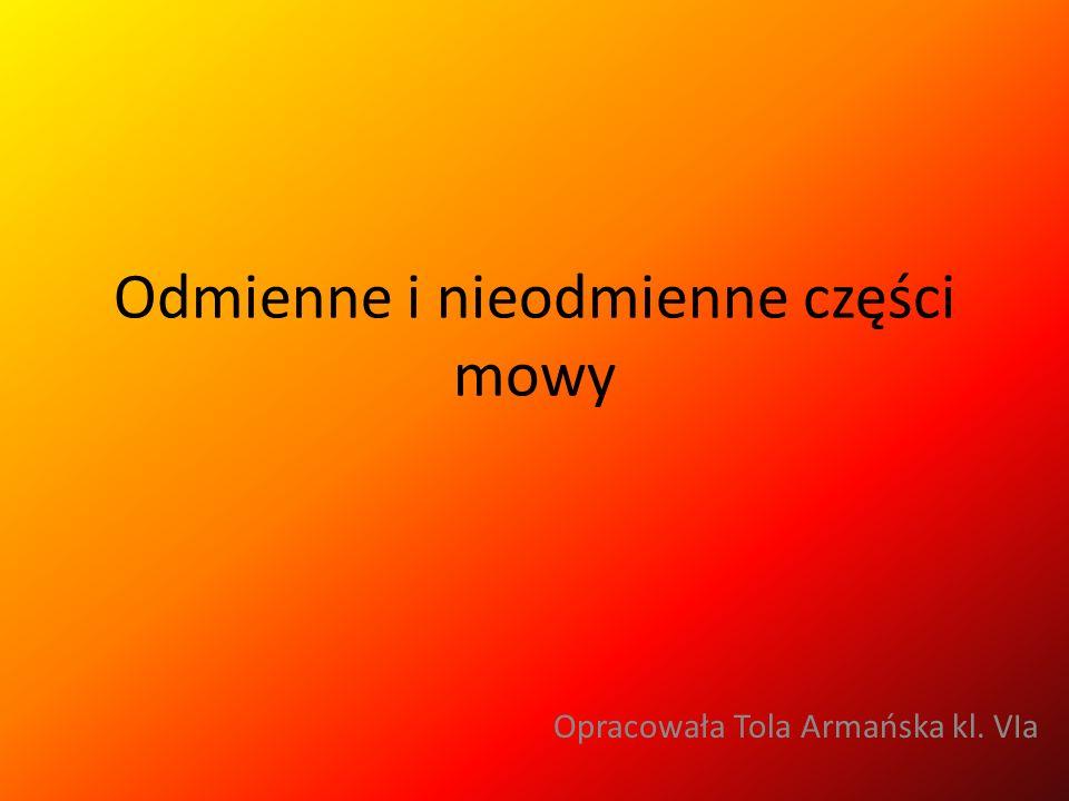 Odmienne i nieodmienne części mowy Opracowała Tola Armańska kl. VIa