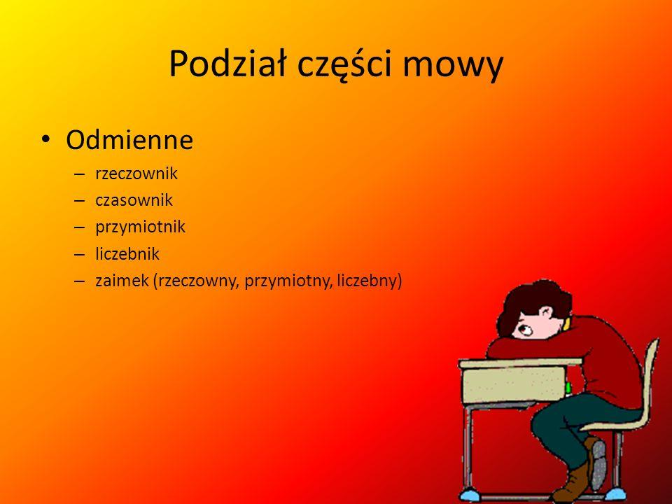Podział części mowy Odmienne – rzeczownik – czasownik – przymiotnik – liczebnik – zaimek (rzeczowny, przymiotny, liczebny)